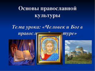 Основы православной культуры Тема урока: «Человек и Бог в православной культу