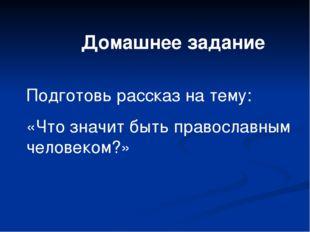 Домашнее задание Подготовь рассказ на тему: «Что значит быть православным чел