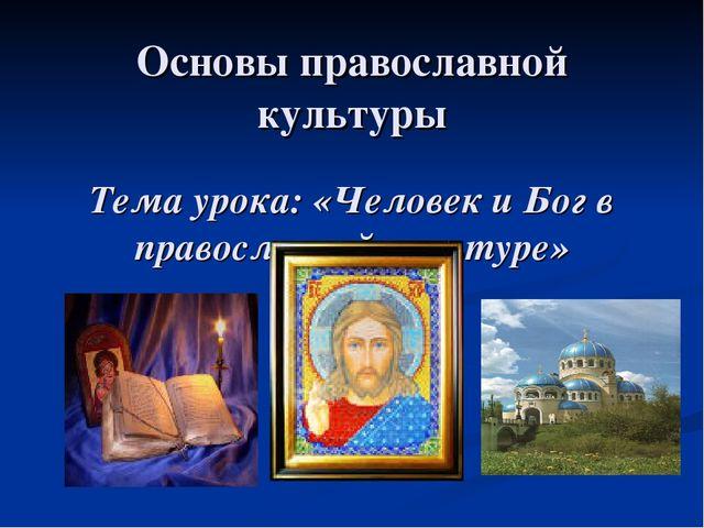 Основы православной культуры Тема урока: «Человек и Бог в православной культу...