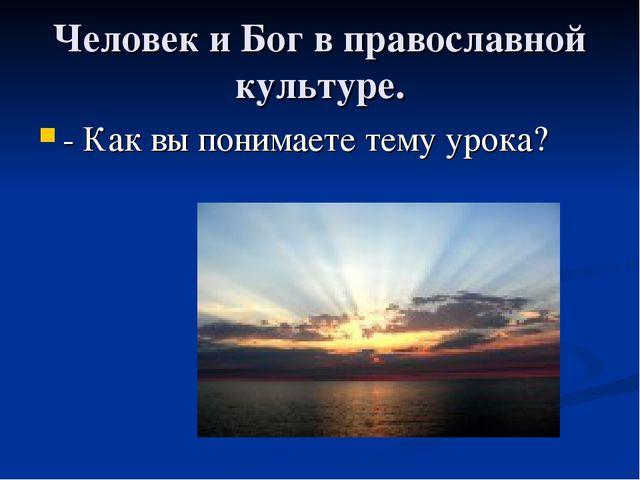 Человек и Бог в православной культуре. - Как вы понимаете тему урока?