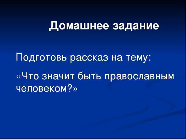Домашнее задание Подготовь рассказ на тему: «Что значит быть православным чел...