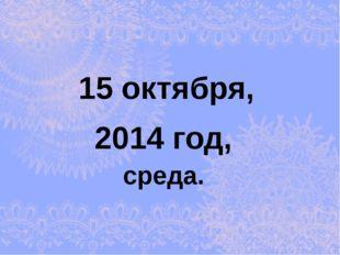 2014 год, 15 октября, среда.