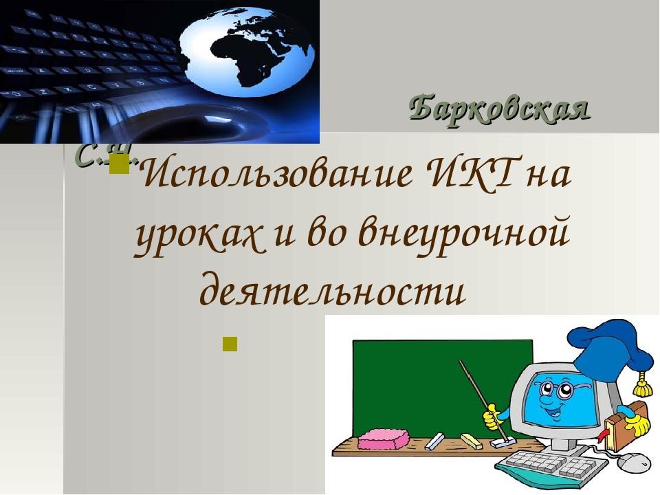 Барковская С.Н. Использование ИКТ на уроках и во внеурочной деятельности Соо...