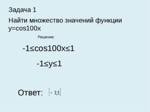Задача 1 Найти множество значений функции y=cos100x Решение: -1≤cos100x≤1 -1≤