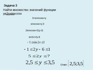 Задача 3 Найти множество значений функции y=3+sinxcosx Решение: 3+sinxcosx=y