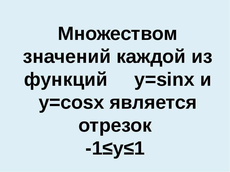 Множеством значений каждой из функций y=sinx и y=cosx является отрезок -1≤y≤1