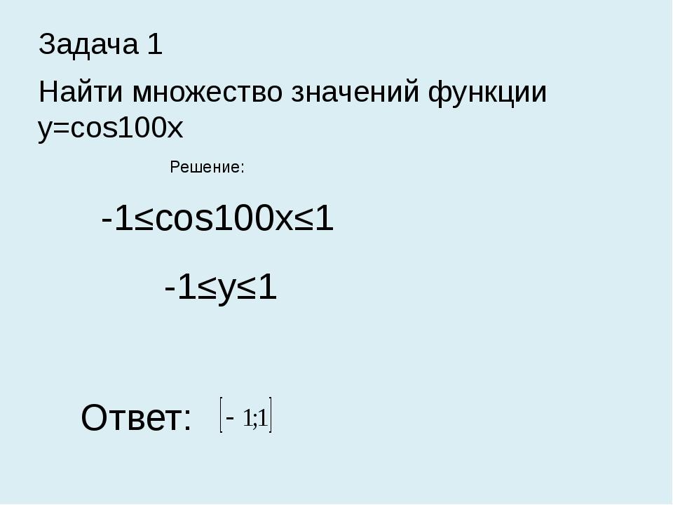 Задача 1 Найти множество значений функции y=cos100x Решение: -1≤cos100x≤1 -1≤...