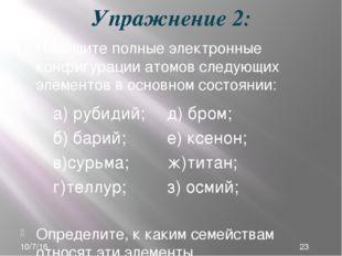 Упражнение 2: Напишите полные электронные конфигурации атомов следующих элеме