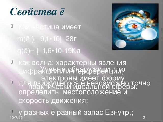 Свойства ē как частица имеет m(ē )= 9,1•10─28г q(ē)= ─1,6•10-19Кл как волна:...