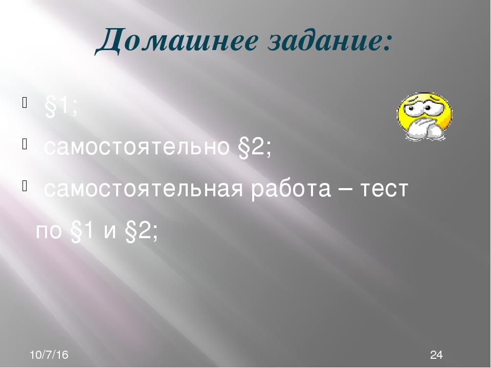 Домашнее задание: §1; самостоятельно §2; самостоятельная работа – тест по §1...