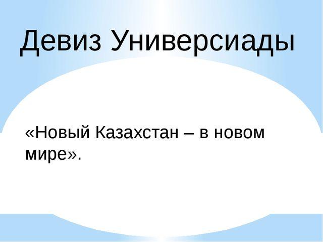 Девиз Универсиады «Новый Казахстан – в новом мире».