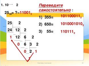 Системы счисления * 1. 10 2 2510= ? =110012 Переведите самостоятельно : 1) 35