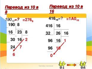 Системы счисления * Перевод из 10 в 8 19010=? =2768 Перевод из 10 в 16 41610=