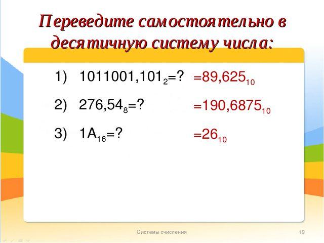 Системы счисления * Переведите самостоятельно в десятичную систему числа: 1)...