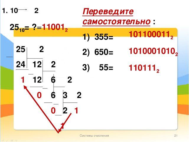 Системы счисления * 1. 10 2 2510= ? =110012 Переведите самостоятельно : 1) 35...
