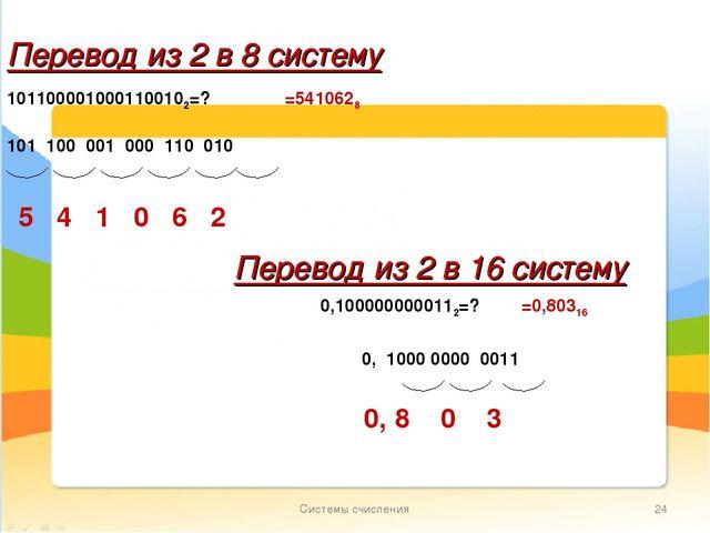 Системы счисления * Перевод из 2 в 8 систему 1011000010001100102=? =5410628 П...