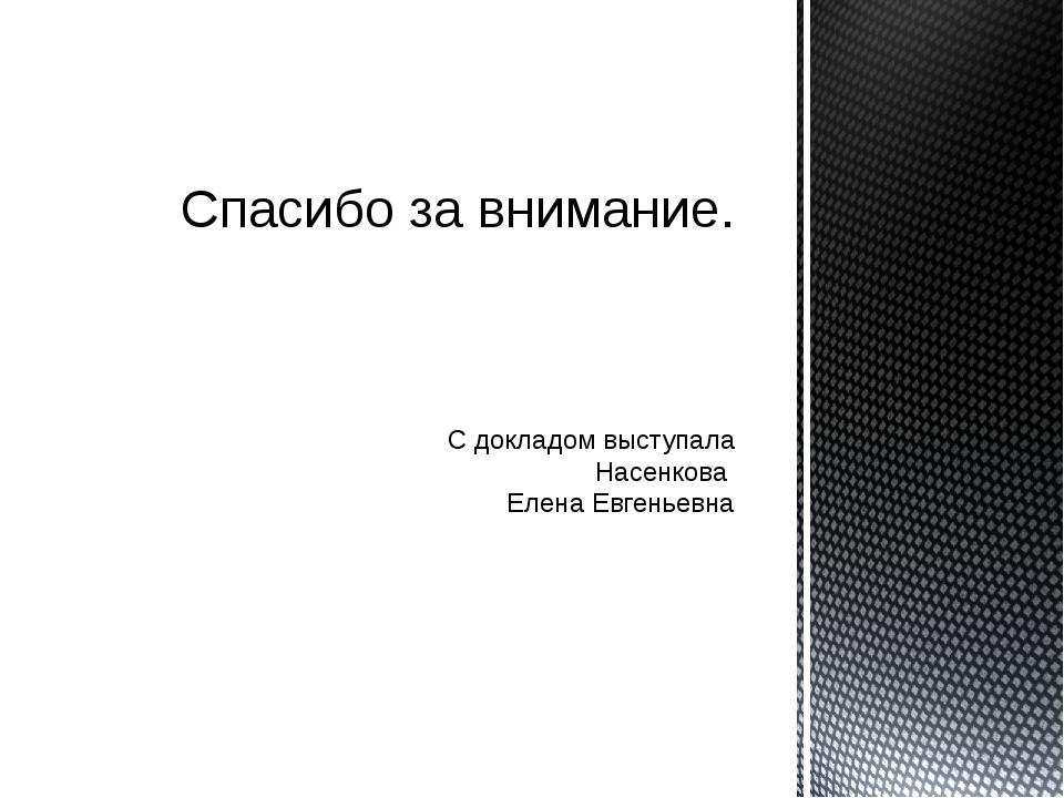 С докладом выступала Насенкова Елена Евгеньевна Спасибо за внимание.