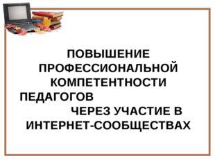 ПОВЫШЕНИЕ ПРОФЕССИОНАЛЬНОЙ КОМПЕТЕНТНОСТИ ПЕДАГОГОВ ЧЕРЕЗ УЧАСТИЕ В ИНТЕРНЕТ-