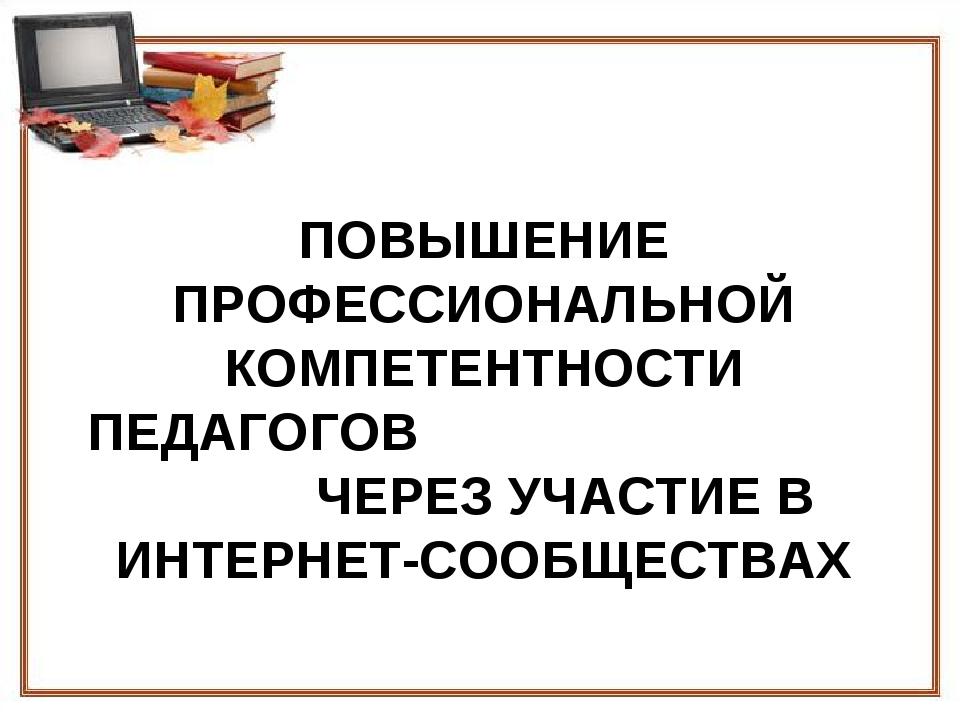 ПОВЫШЕНИЕ ПРОФЕССИОНАЛЬНОЙ КОМПЕТЕНТНОСТИ ПЕДАГОГОВ ЧЕРЕЗ УЧАСТИЕ В ИНТЕРНЕТ-...