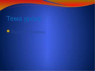 Тема урока Предмет физики.