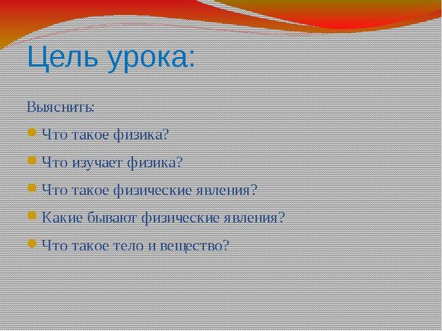 Цель урока: Выяснить: Что такое физика? Что изучает физика? Что такое физичес...