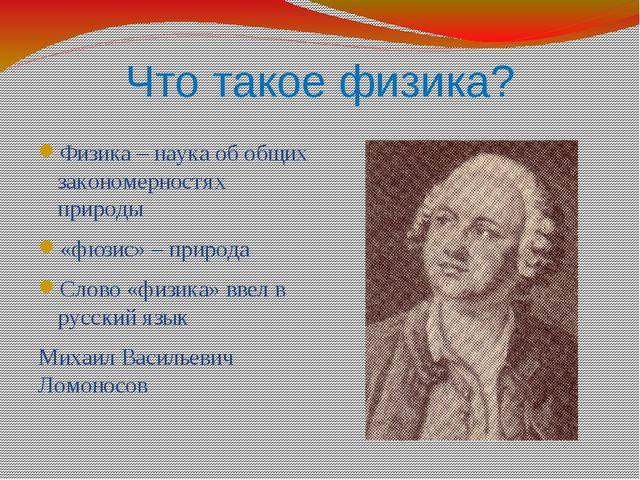 Что такое физика? Физика – наука об общих закономерностях природы «фюзис» – п...