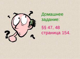 Домашнее задание: §§ 47, 48 страница 154.