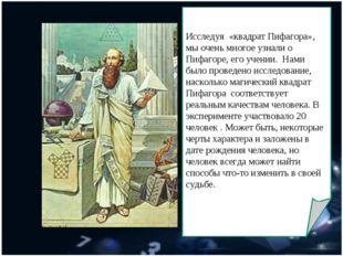 Исследуя «квадрат Пифагора», мы очень многое узнали о Пифагоре, его учении.