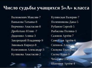 Число судьбы учащихся 5»А» класса Валюженич Максим-7 Ванькова Татьяна-8 Верче