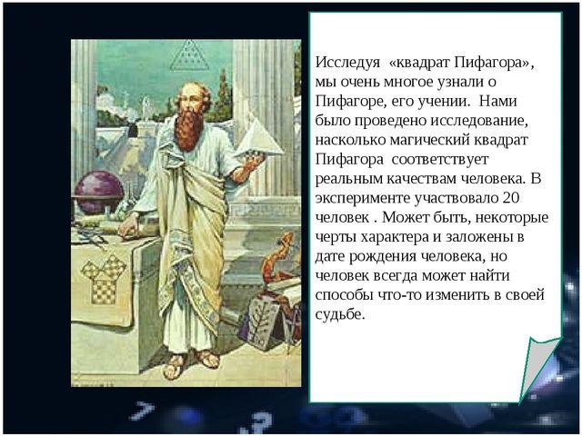 Исследуя «квадрат Пифагора», мы очень многое узнали о Пифагоре, его учении....