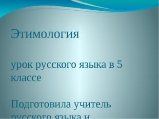 Этимология урок русского языка в 5 классе Подготовила учитель русского языка