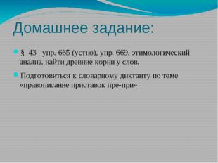 Домашнее задание: § 43 упр. 665 (устно), упр. 669, этимологический анализ, на