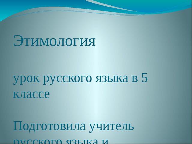 Этимология урок русского языка в 5 классе Подготовила учитель русского языка...