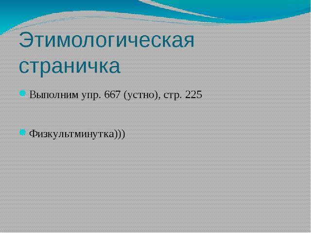 Этимологическая страничка Выполним упр. 667 (устно), стр. 225 Физкультминутка...