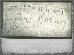 Надпись на стене Брестской Крепости: «Я умираю, но не сдаюсь! Прощай, родина»