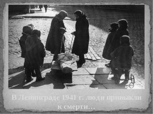 В Ленинграде 1941 г. люди привыкли к смерти…