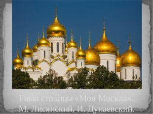 Гимн столицы «Моя Москва». М. Лисянский, И. Дунаевский.