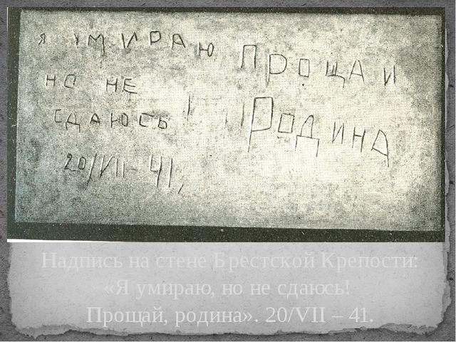 Надпись на стене Брестской Крепости: «Я умираю, но не сдаюсь! Прощай, родина»...