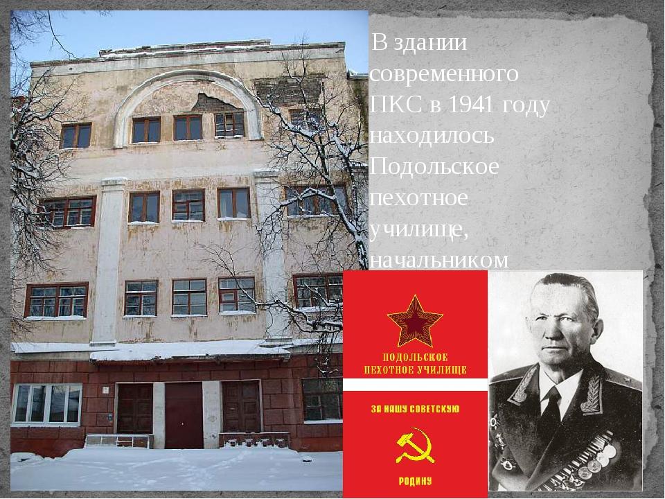 В здании современного ПКС в 1941 году находилось Подольское пехотное училище,...