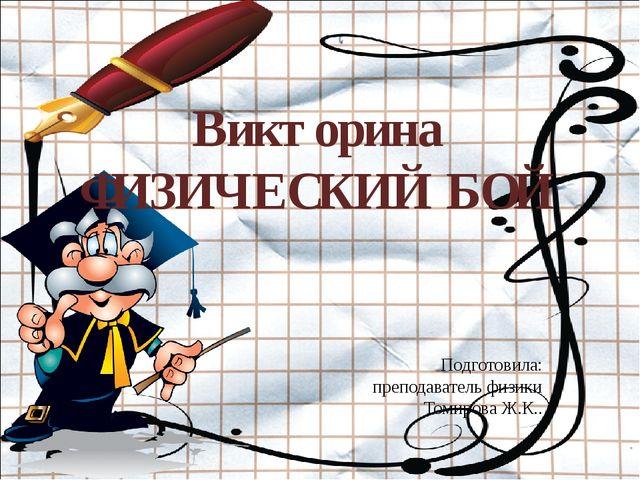 Викторина ФИЗИЧЕСКИЙ БОЙ Подготовила: преподаватель физики Томирова Ж.К..
