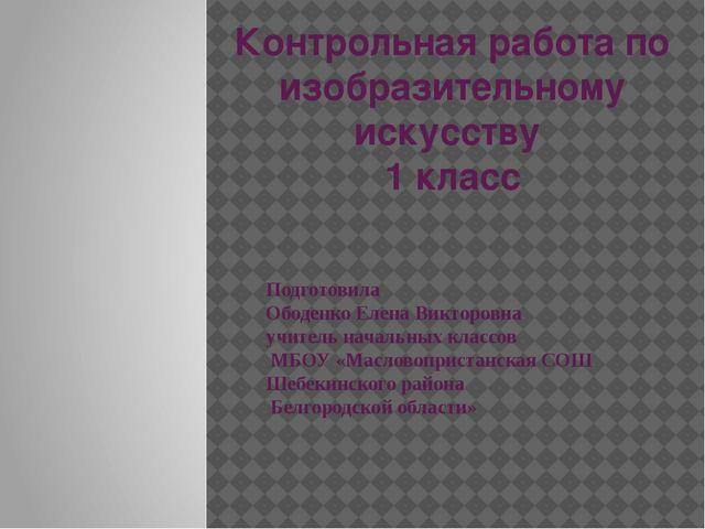 Контрольная работа по изобразительному искусству 1 класс Подготовила Ободенко...