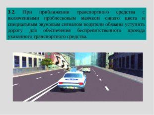 3.2. При приближении транспортного средства с включенными проблесковым маячко