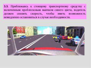 3.3. Приближаясь к стоящему транспортному средству с включенным проблесковым