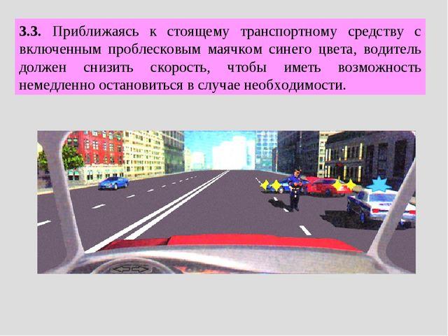 3.3. Приближаясь к стоящему транспортному средству с включенным проблесковым...