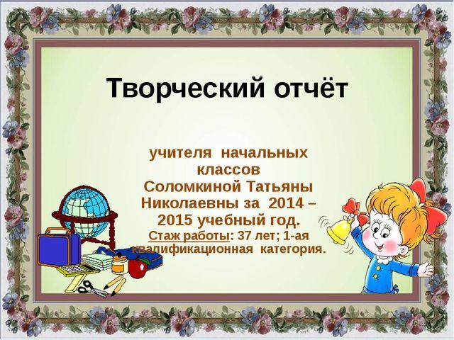 Творческий отчёт учителя начальных классов Соломкиной Татьяны Николаевны за 2...