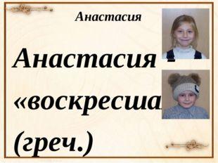 Анастасия Анастасия - «воскресшая» (греч.) Планета — Солнце или Юпитер Цвет —