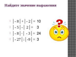 Найдите значение выражения │- 8│+│- 2│= │- 5│-│ 2│= │- 8│∙│ - 3│= │- 27│:│-9│