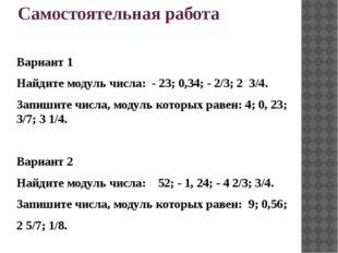 Самостоятельная работа Вариант 1 Найдите модуль числа: - 23; 0,34; - 2/3; 2 3