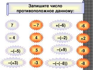 Запишите число противоположное данному: 7 – 7 – 4 4 –(–5) 5 –(+3) -3 -6 +2 -9