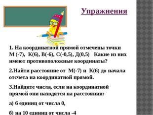 Упражнения 1. На координатной прямой отмечены точки М (-7), К(6), В(-6), С(-0